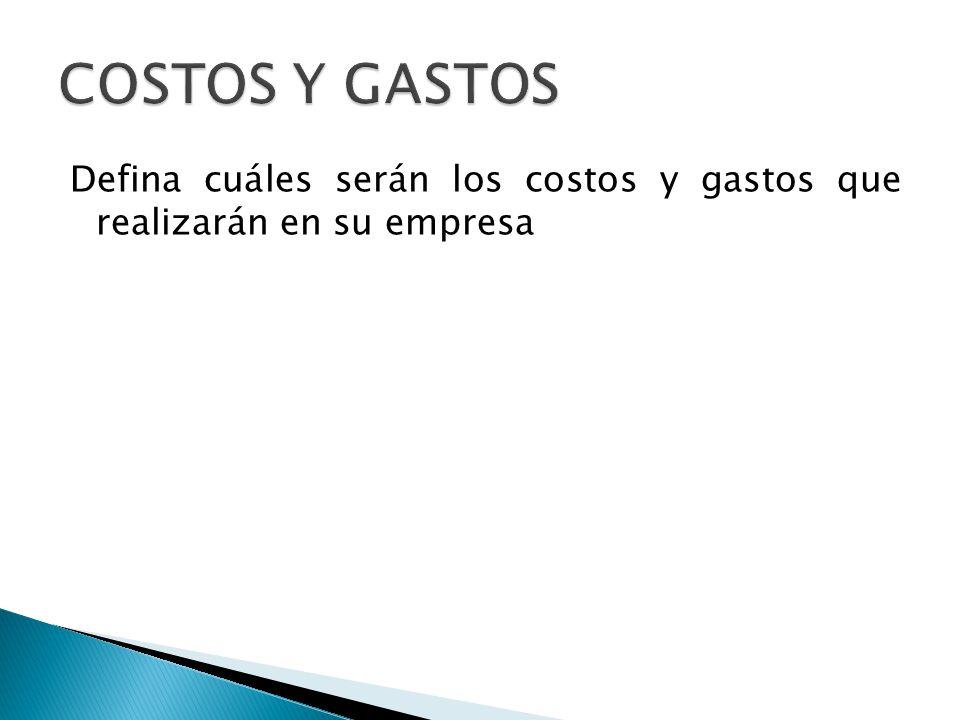 COSTOS Y GASTOS Defina cuáles serán los costos y gastos que realizarán en su empresa