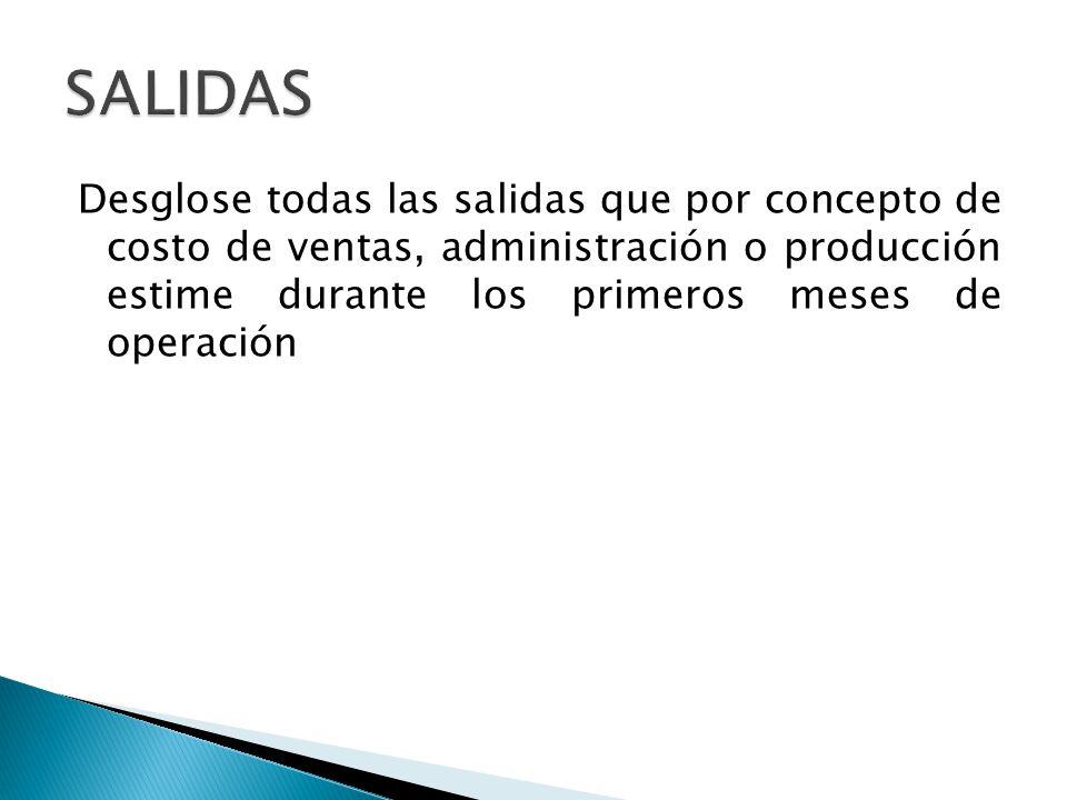SALIDAS Desglose todas las salidas que por concepto de costo de ventas, administración o producción estime durante los primeros meses de operación.
