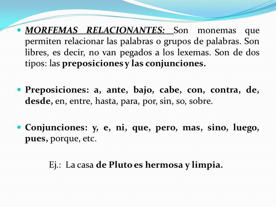MORFEMAS RELACIONANTES: Son monemas que permiten relacionar las palabras o grupos de palabras. Son libres, es decir, no van pegados a los lexemas. Son de dos tipos: las preposiciones y las conjunciones.