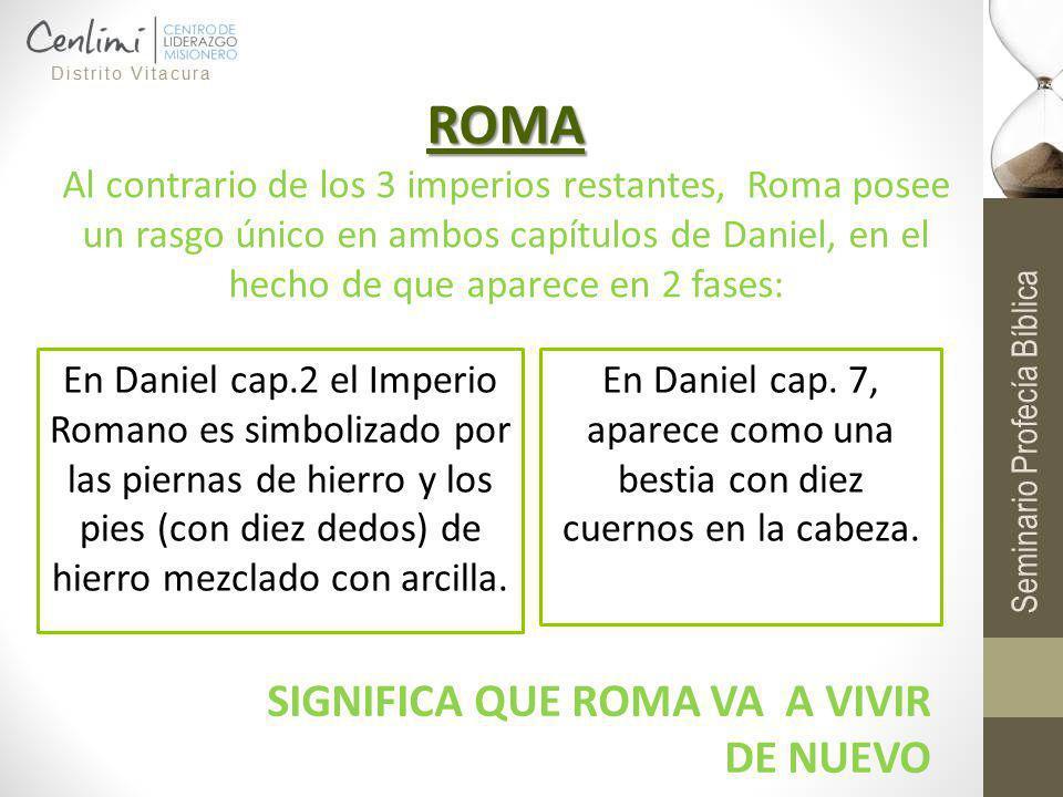 ROMA Al contrario de los 3 imperios restantes, Roma posee un rasgo único en ambos capítulos de Daniel, en el hecho de que aparece en 2 fases: