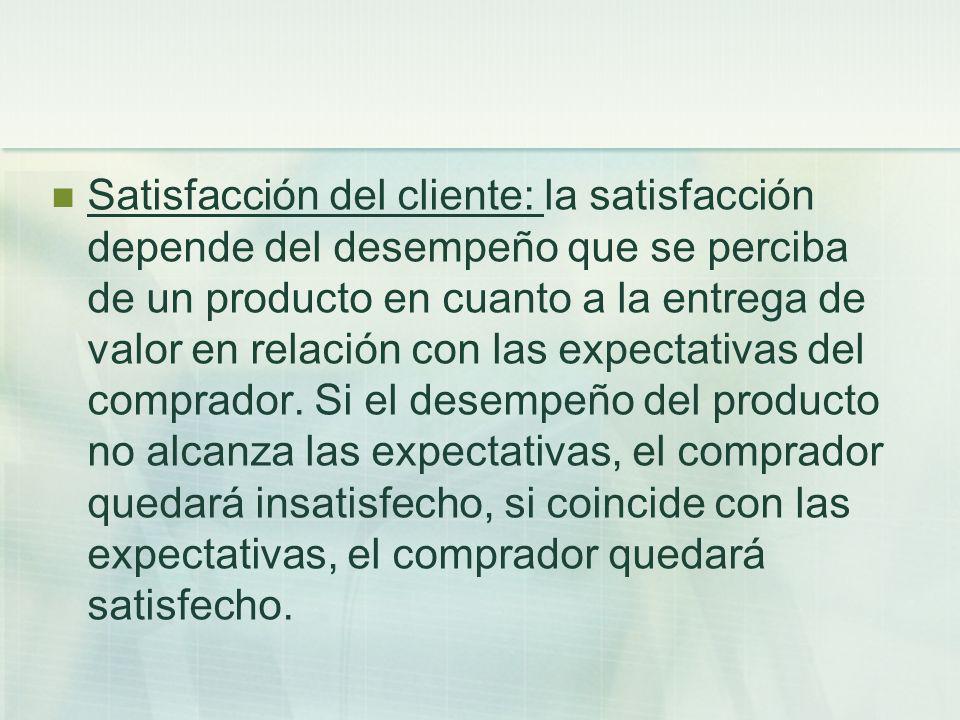 Satisfacción del cliente: la satisfacción depende del desempeño que se perciba de un producto en cuanto a la entrega de valor en relación con las expectativas del comprador.