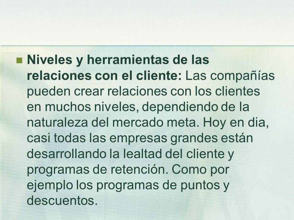 Niveles y herramientas de las relaciones con el cliente: Las compañías pueden crear relaciones con los clientes en muchos niveles, dependiendo de la naturaleza del mercado meta.