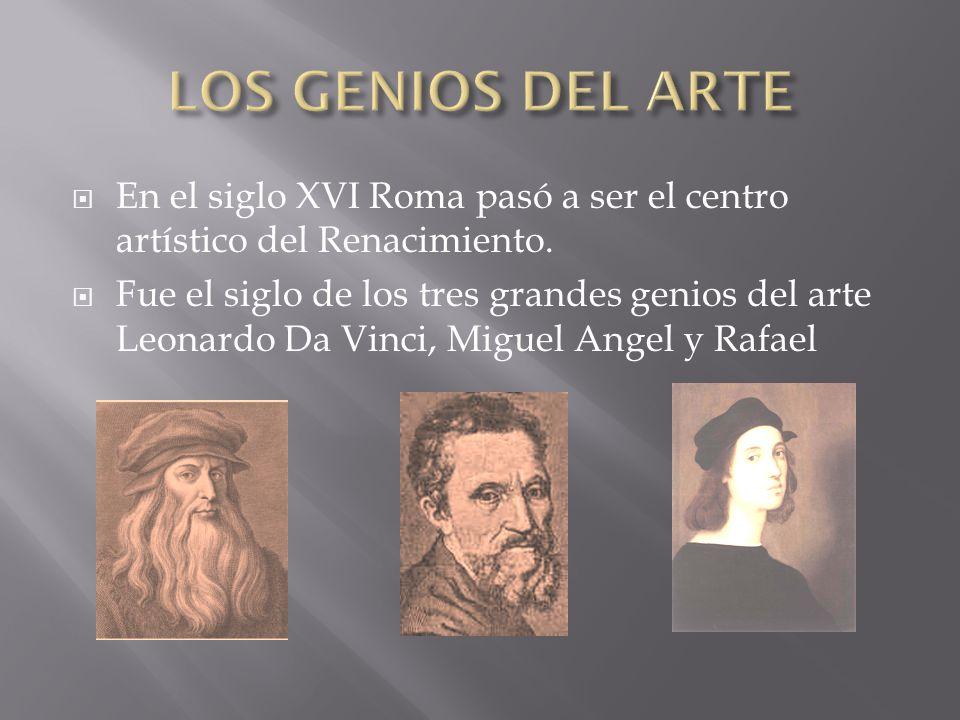 LOS GENIOS DEL ARTE En el siglo XVI Roma pasó a ser el centro artístico del Renacimiento.