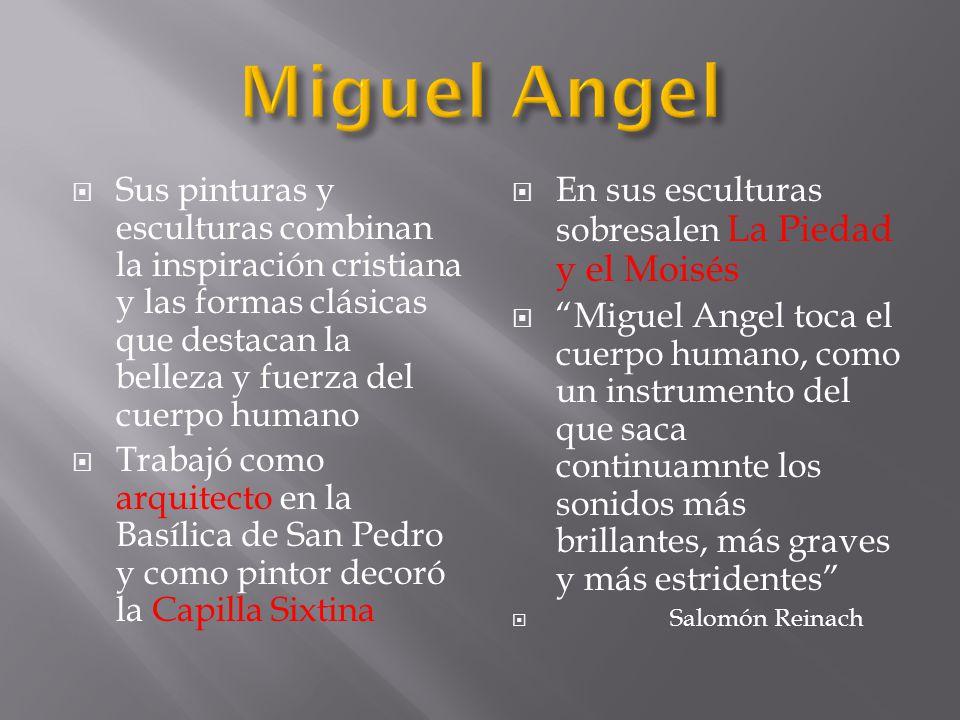 Miguel Angel Sus pinturas y esculturas combinan la inspiración cristiana y las formas clásicas que destacan la belleza y fuerza del cuerpo humano.
