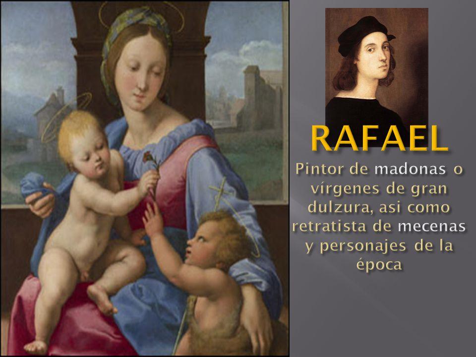 RAFAEL Pintor de madonas o vírgenes de gran dulzura, asi como retratista de mecenas y personajes de la época