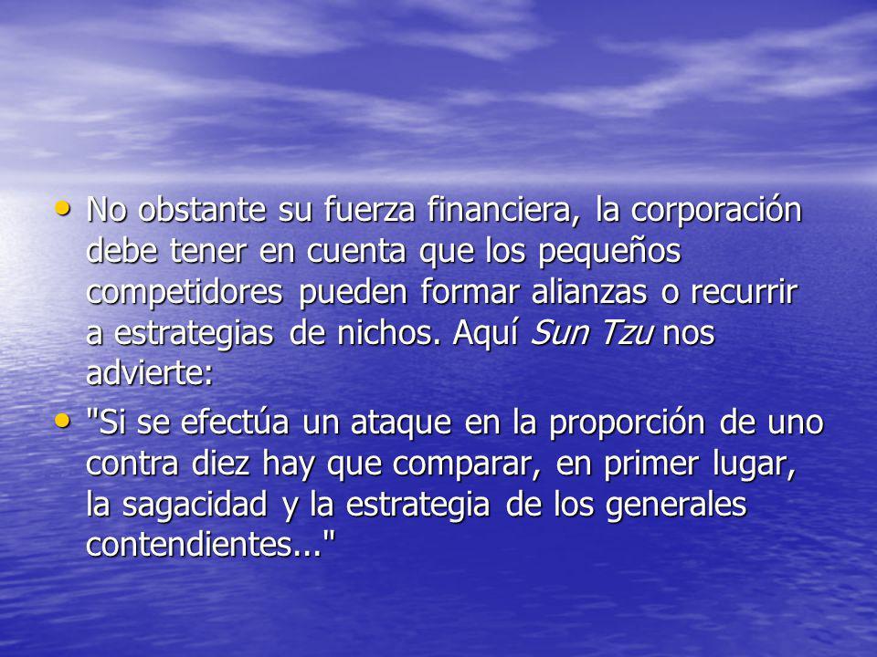 No obstante su fuerza financiera, la corporación debe tener en cuenta que los pequeños competidores pueden formar alianzas o recurrir a estrategias de nichos. Aquí Sun Tzu nos advierte: