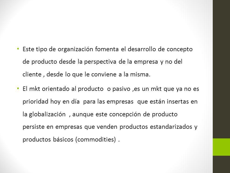 Este tipo de organización fomenta el desarrollo de concepto de producto desde la perspectiva de la empresa y no del cliente , desde lo que le conviene a la misma.