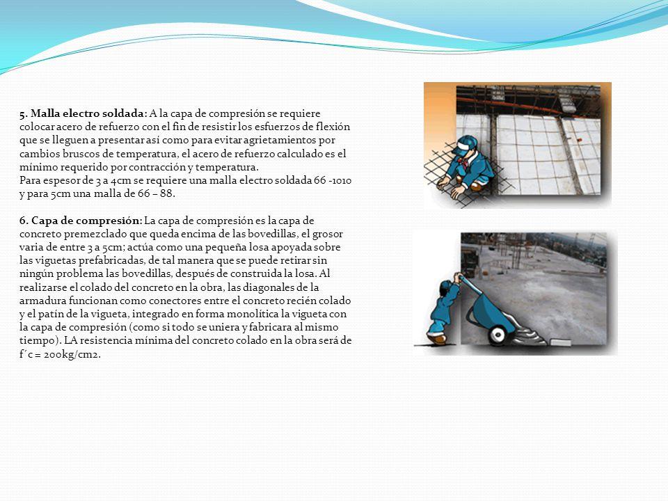5. Malla electro soldada: A la capa de compresión se requiere colocar acero de refuerzo con el fin de resistir los esfuerzos de flexión que se lleguen a presentar así como para evitar agrietamientos por cambios bruscos de temperatura, el acero de refuerzo calculado es el mínimo requerido por contracción y temperatura. Para espesor de 3 a 4cm se requiere una malla electro soldada 66 -1010 y para 5cm una malla de 66 – 88.