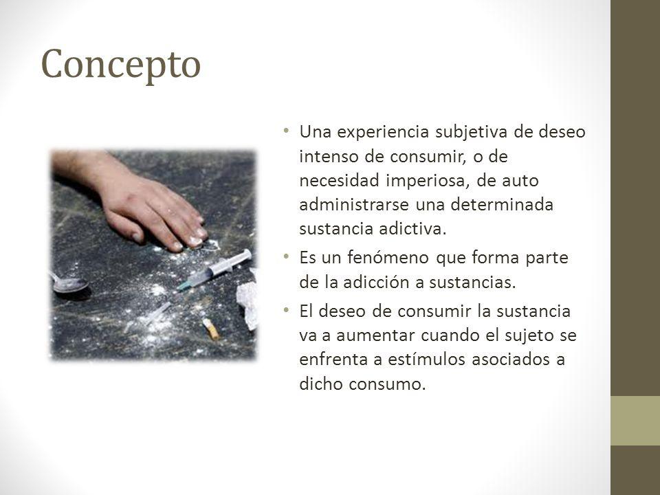 Concepto Una experiencia subjetiva de deseo intenso de consumir, o de necesidad imperiosa, de auto administrarse una determinada sustancia adictiva.