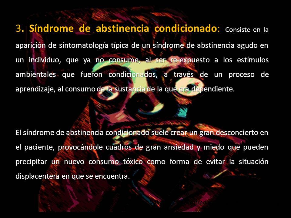 3. Síndrome de abstinencia condicionado: Consiste en la aparición de sintomatología típica de un síndrome de abstinencia agudo en un individuo, que ya no consume, al ser re-expuesto a los estímulos ambientales que fueron condicionados, a través de un proceso de aprendizaje, al consumo de la sustancia de la que era dependiente.
