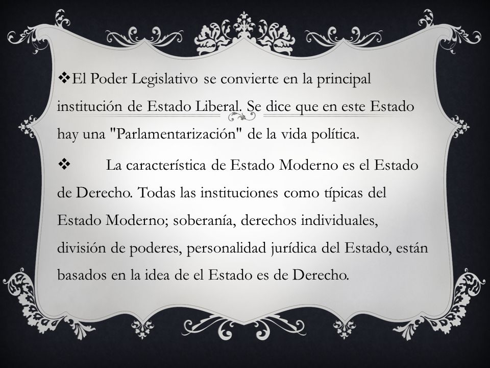 El Poder Legislativo se convierte en la principal institución de Estado Liberal. Se dice que en este Estado hay una Parlamentarización de la vida política.