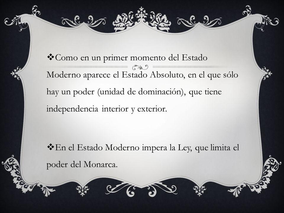 Como en un primer momento del Estado Moderno aparece el Estado Absoluto, en el que sólo hay un poder (unidad de dominación), que tiene independencia interior y exterior.