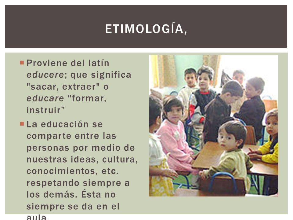 ETIMOLOGÍA, Proviene del latín educere; que significa sacar, extraer o educare formar, instruir