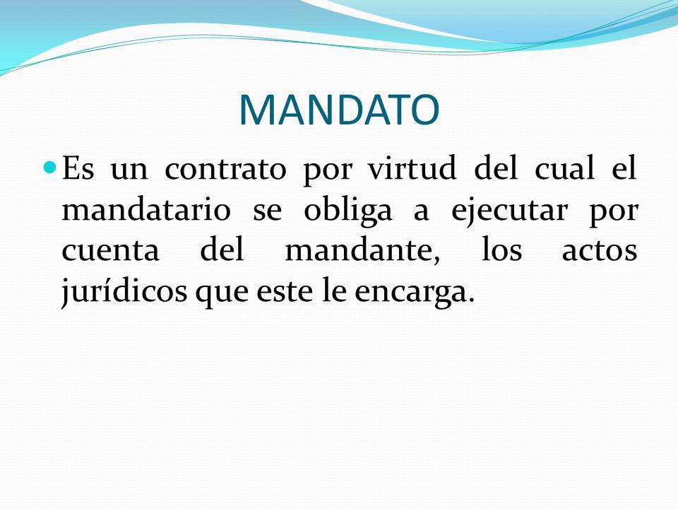 MANDATO Es un contrato por virtud del cual el mandatario se obliga a ejecutar por cuenta del mandante, los actos jurídicos que este le encarga.