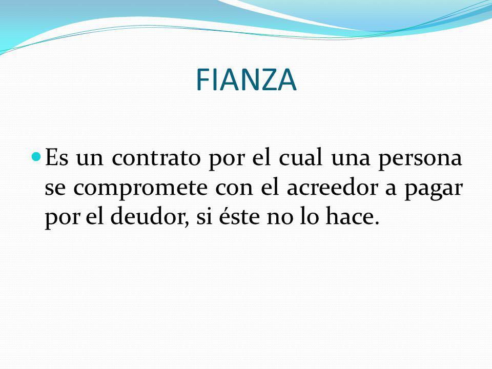 FIANZA Es un contrato por el cual una persona se compromete con el acreedor a pagar por el deudor, si éste no lo hace.