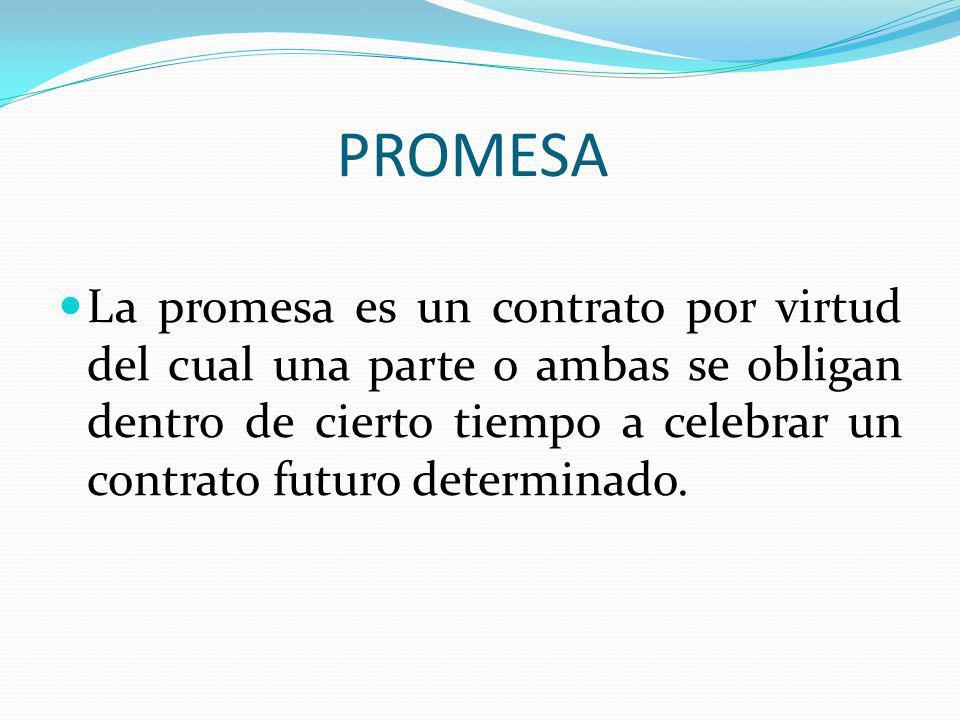 PROMESA La promesa es un contrato por virtud del cual una parte o ambas se obligan dentro de cierto tiempo a celebrar un contrato futuro determinado.