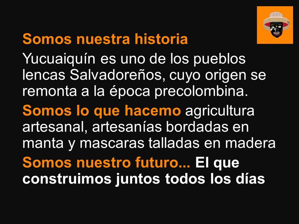Somos nuestra historia Yucuaiquín es uno de los pueblos lencas Salvadoreños, cuyo origen se remonta a la época precolombina.