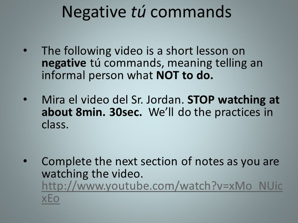 Negative tú commands The following video is a short lesson on negative tú commands, meaning telling an informal person what NOT to do.