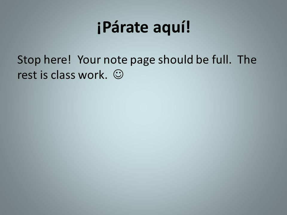 ¡Párate aquí! Stop here! Your note page should be full. The rest is class work. 
