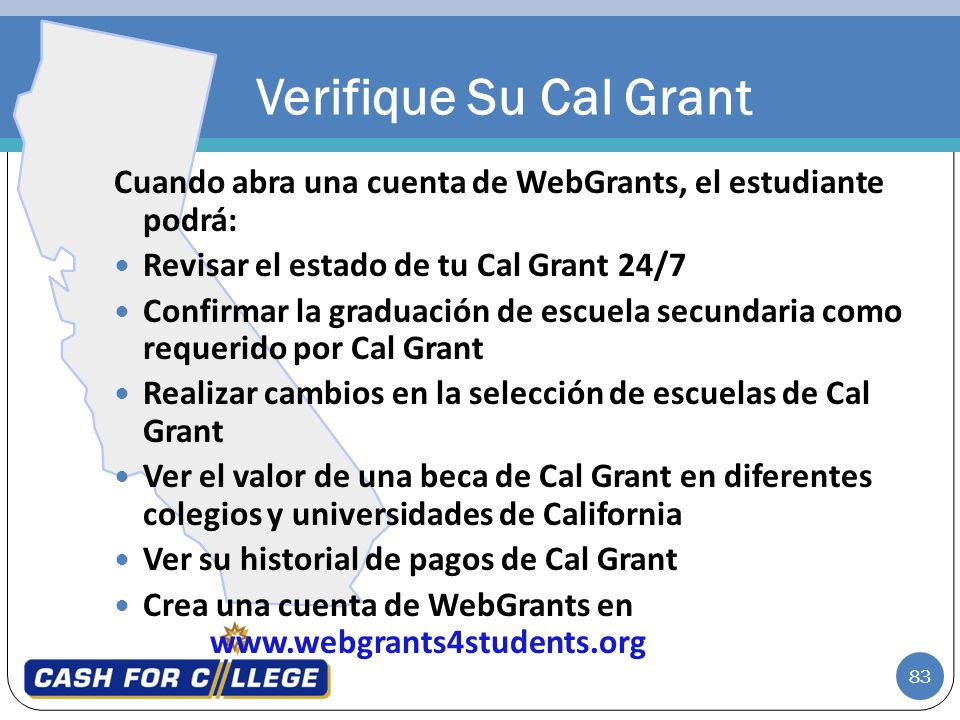 Verifique Su Cal Grant Cuando abra una cuenta de WebGrants, el estudiante podrá: Revisar el estado de tu Cal Grant 24/7.