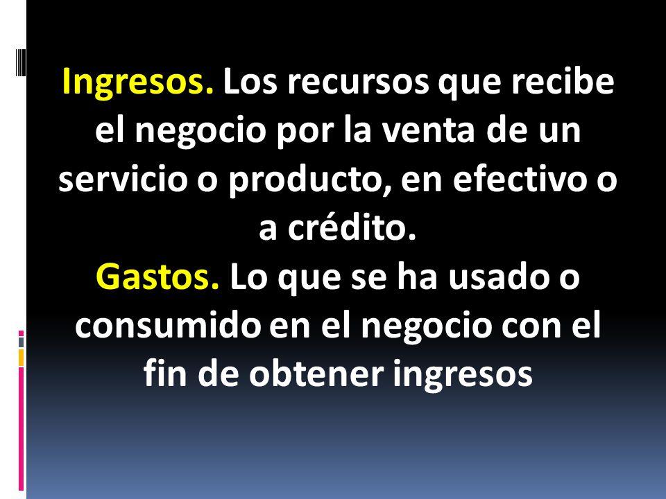 Ingresos. Los recursos que recibe el negocio por la venta de un servicio o producto, en efectivo o a crédito.