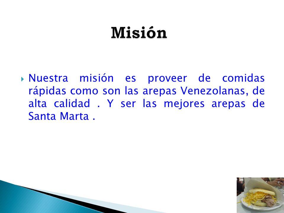 Misión Nuestra misión es proveer de comidas rápidas como son las arepas Venezolanas, de alta calidad .