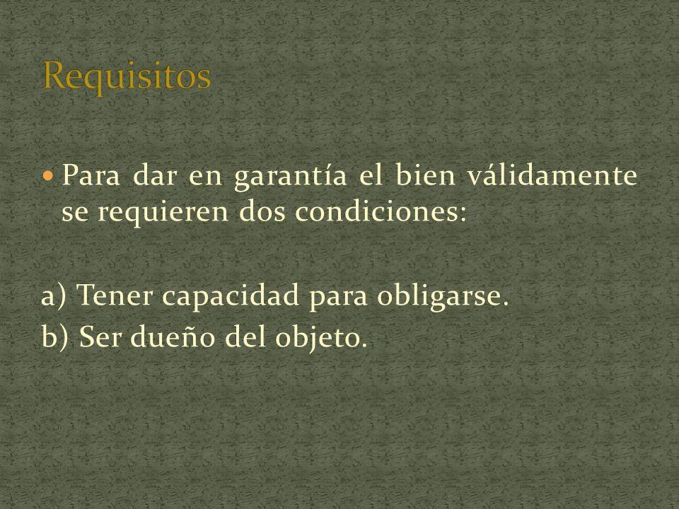 Requisitos Para dar en garantía el bien válidamente se requieren dos condiciones: a) Tener capacidad para obligarse.