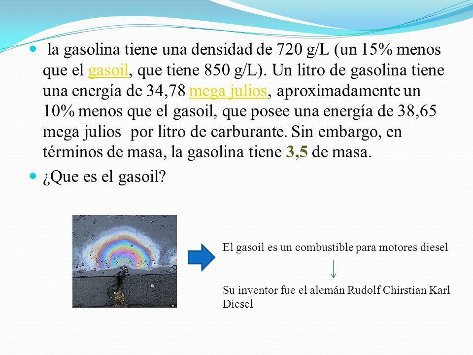 la gasolina tiene una densidad de 720 g/L (un 15% menos que el gasoil, que tiene 850 g/L). Un litro de gasolina tiene una energía de 34,78 mega julios, aproximadamente un 10% menos que el gasoil, que posee una energía de 38,65 mega julios por litro de carburante. Sin embargo, en términos de masa, la gasolina tiene 3,5 de masa.