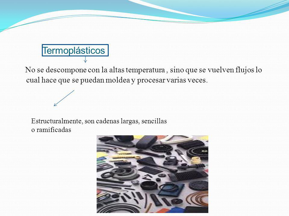 Termoplásticos No se descompone con la altas temperatura , sino que se vuelven flujos lo cual hace que se puedan moldea y procesar varias veces.
