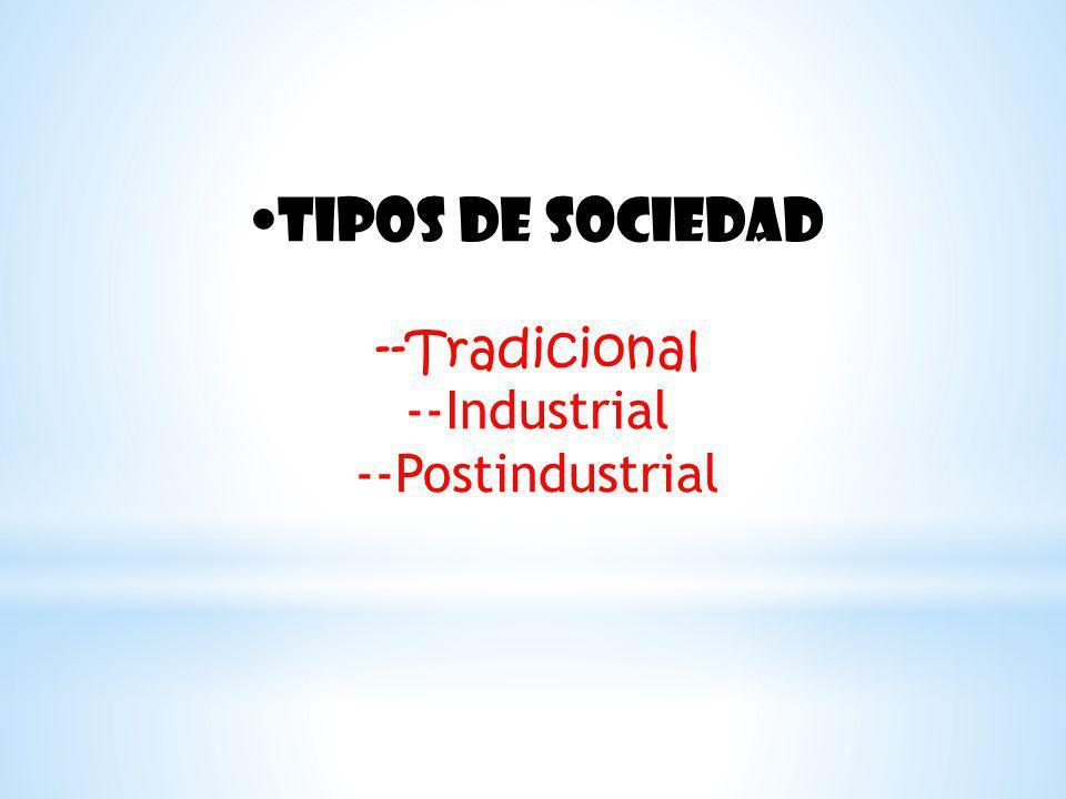 Tipos de sociedad --Tradicional --Industrial --Postindustrial