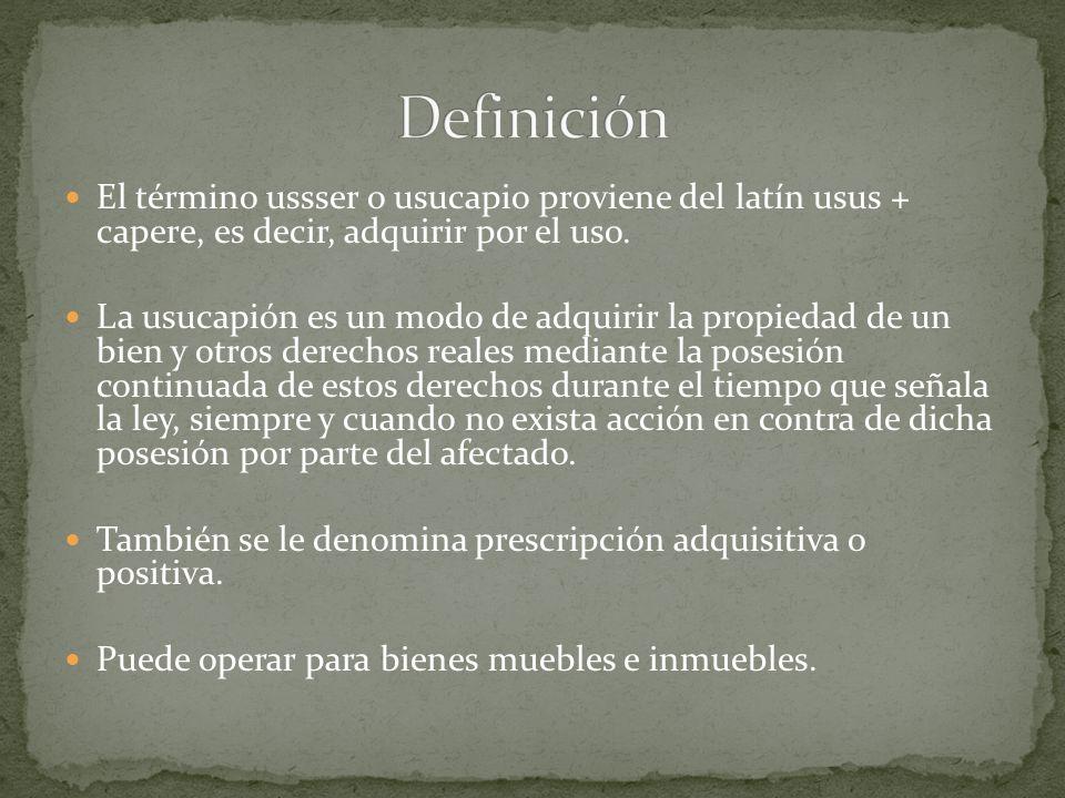 Definición El término ussser o usucapio proviene del latín usus + capere, es decir, adquirir por el uso.