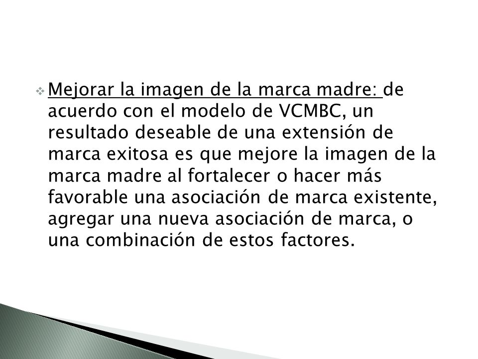 Mejorar la imagen de la marca madre: de acuerdo con el modelo de VCMBC, un resultado deseable de una extensión de marca exitosa es que mejore la imagen de la marca madre al fortalecer o hacer más favorable una asociación de marca existente, agregar una nueva asociación de marca, o una combinación de estos factores.