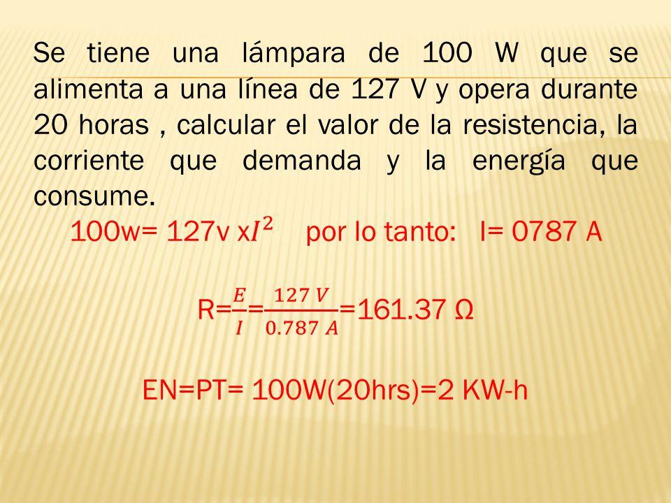 Se tiene una lámpara de 100 W que se alimenta a una línea de 127 V y opera durante 20 horas , calcular el valor de la resistencia, la corriente que demanda y la energía que consume.