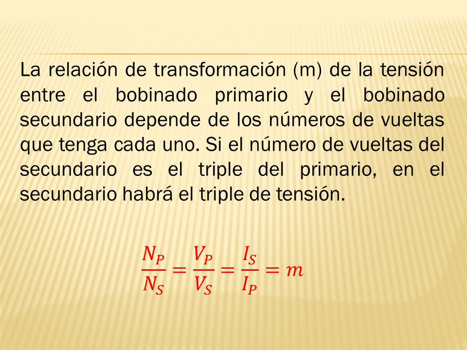 La relación de transformación (m) de la tensión entre el bobinado primario y el bobinado secundario depende de los números de vueltas que tenga cada uno. Si el número de vueltas del secundario es el triple del primario, en el secundario habrá el triple de tensión.