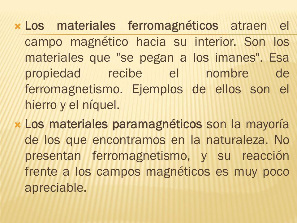 Los materiales ferromagnéticos atraen el campo magnético hacia su interior. Son los materiales que se pegan a los imanes . Esa propiedad recibe el nombre de ferromagnetismo. Ejemplos de ellos son el hierro y el níquel.