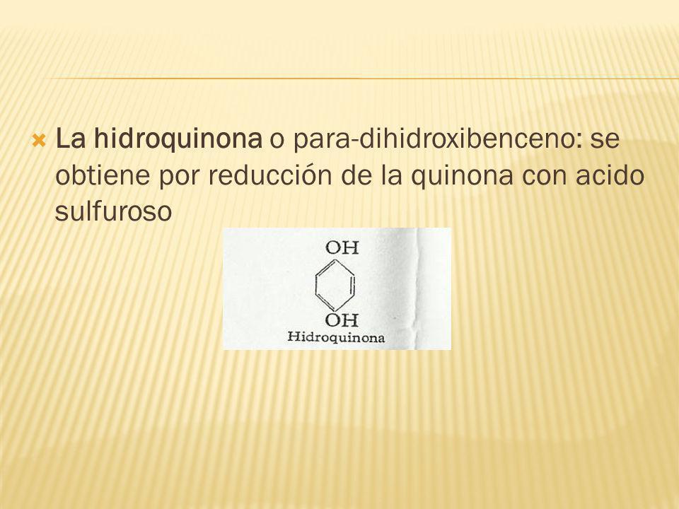 La hidroquinona o para-dihidroxibenceno: se obtiene por reducción de la quinona con acido sulfuroso