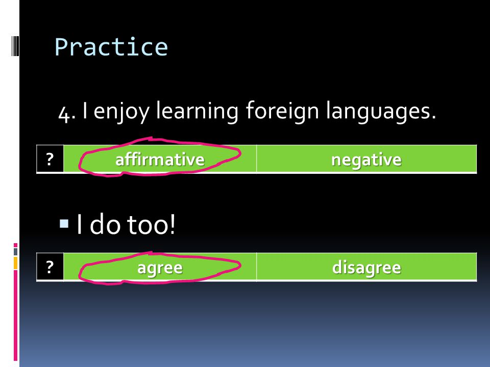 I do too! Practice 4. I enjoy learning foreign languages.
