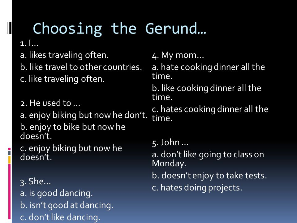 Choosing the Gerund… 1. I… a. likes traveling often. 4. My mom…
