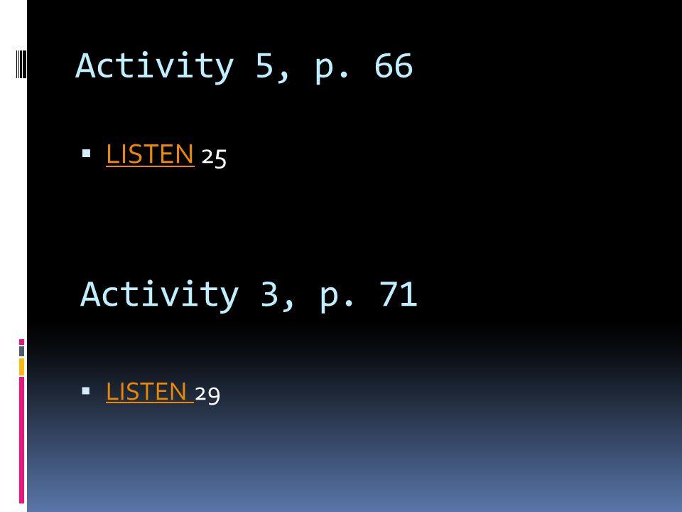 Activity 5, p. 66 LISTEN 25 Activity 3, p. 71 LISTEN 29