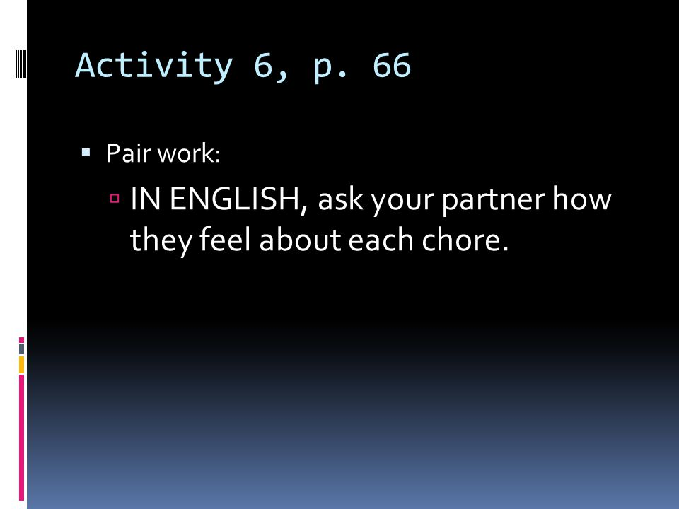 Activity 6, p. 66 Pair work: IN ENGLISH, ask your partner how they feel about each chore.