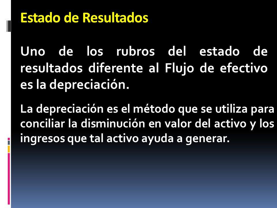 Estado de Resultados Uno de los rubros del estado de resultados diferente al Flujo de efectivo es la depreciación.