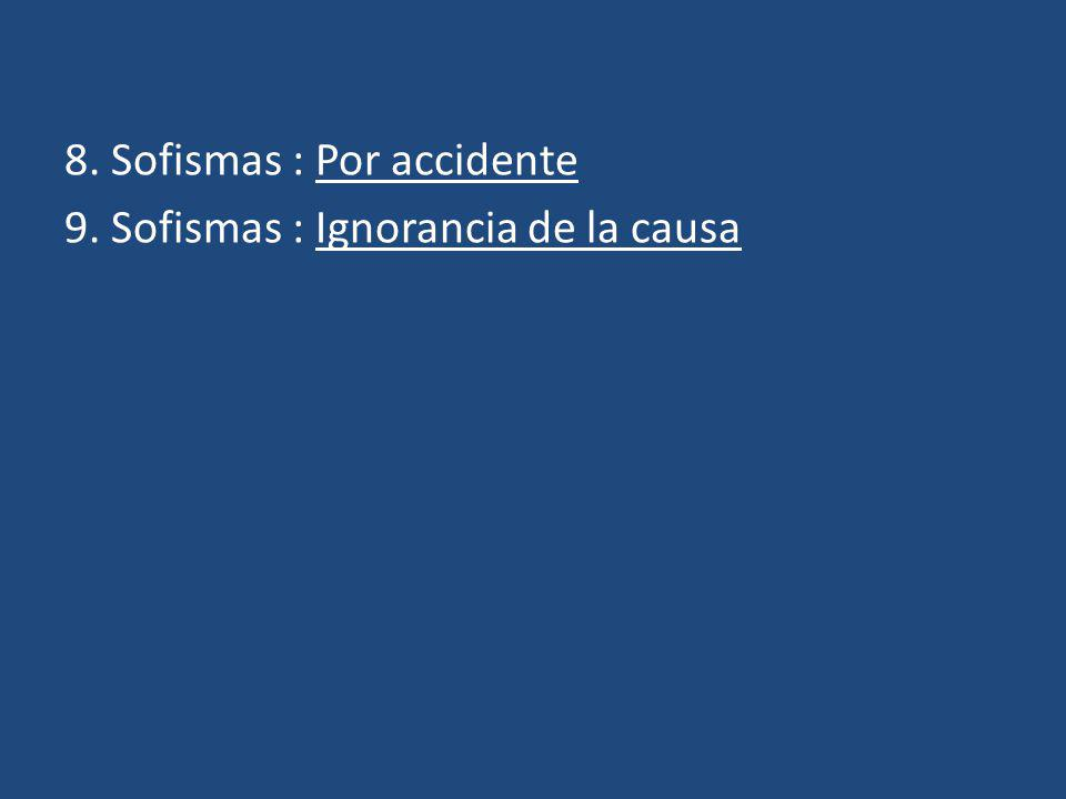 8. Sofismas : Por accidente 9. Sofismas : Ignorancia de la causa