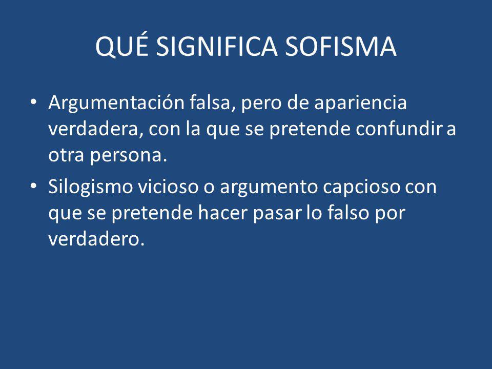 QUÉ SIGNIFICA SOFISMA Argumentación falsa, pero de apariencia verdadera, con la que se pretende confundir a otra persona.