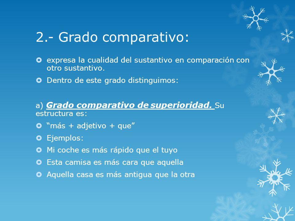 2.- Grado comparativo: expresa la cualidad del sustantivo en comparación con otro sustantivo. Dentro de este grado distinguimos: