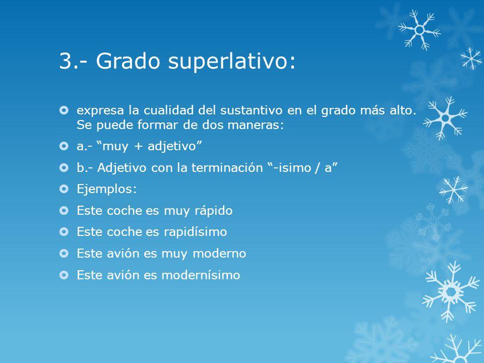 3.- Grado superlativo: expresa la cualidad del sustantivo en el grado más alto. Se puede formar de dos maneras: