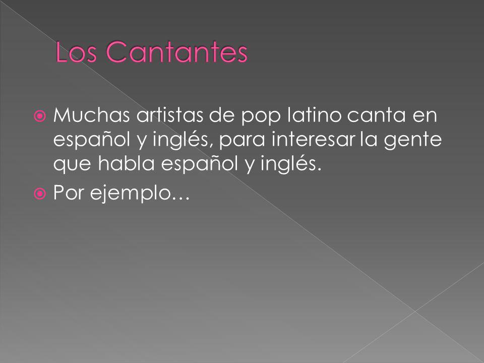 Los Cantantes Muchas artistas de pop latino canta en español y inglés, para interesar la gente que habla español y inglés.