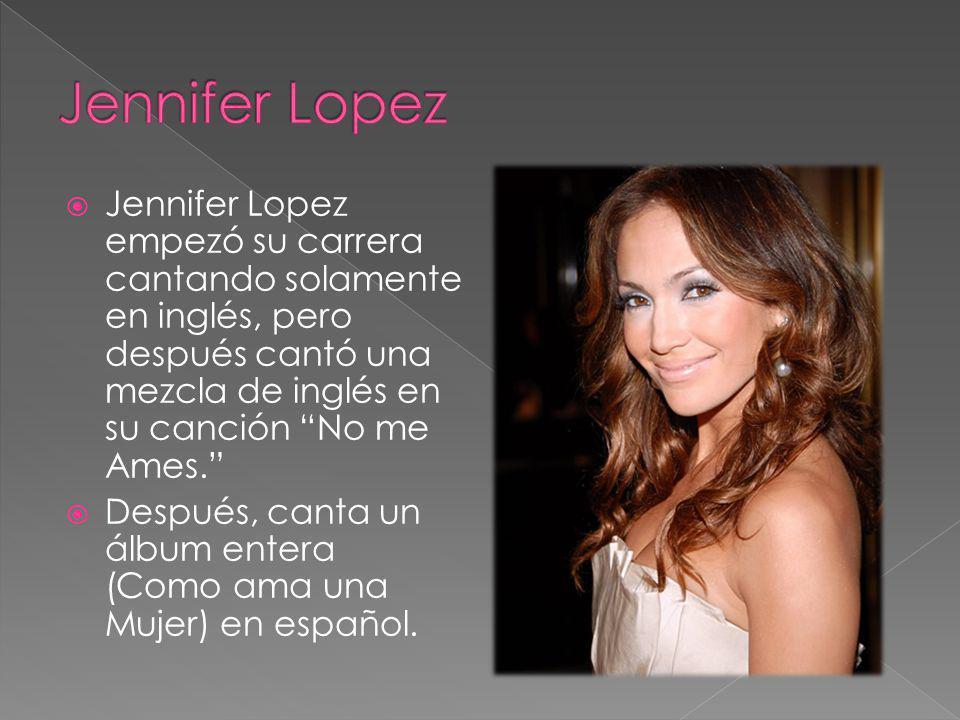 Jennifer Lopez Jennifer Lopez empezó su carrera cantando solamente en inglés, pero después cantó una mezcla de inglés en su canción No me Ames.