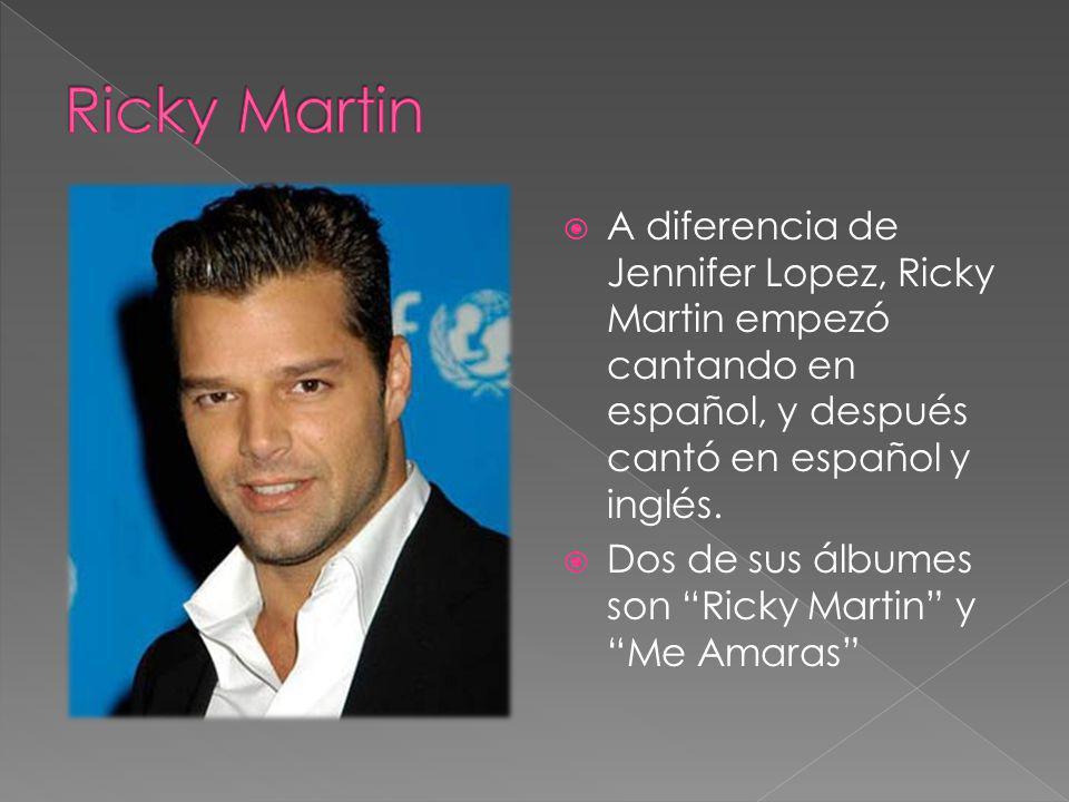 Ricky Martin A diferencia de Jennifer Lopez, Ricky Martin empezó cantando en español, y después cantó en español y inglés.