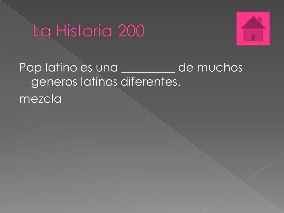 La Historia 200 Pop latino es una _________ de muchos generos latinos diferentes. mezcla