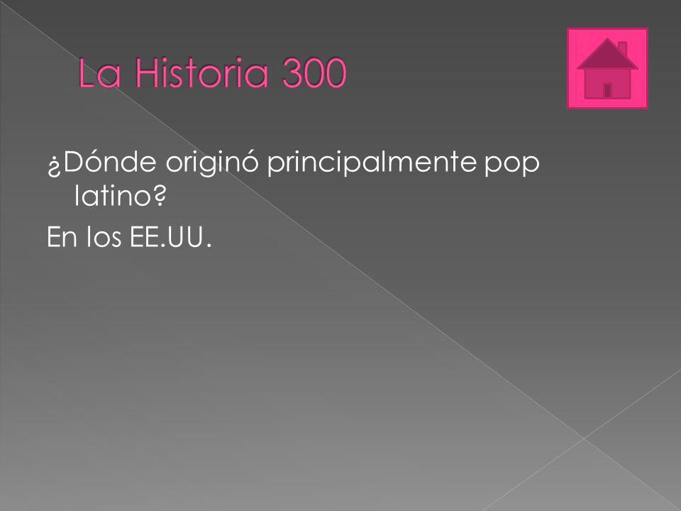 La Historia 300 ¿Dónde originó principalmente pop latino En los EE.UU.